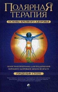 """Стоун Рэндольф """"Полярная терапия. Основы крепкого здоровья"""", книга из серии: Нетрадиционные и народные практики лечения"""