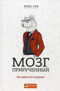 """Гуд Брюс """"Мозг прирученный. Что делает нас людьми?"""", книга из серии: Общие вопросы. Справочники"""