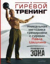 """Цацулин Павел """"Гиревой тренинг. Уникальная методика тренировки с гирями Павла Цацулина"""", книга из серии: Фитнес, пилатес"""