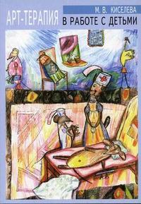 """Киселева М.В. """"Арт-терапия в работе с детьми: руководство для детских психологов, педагогов, врачей и специалистов, работающих с детьми"""", книга из серии: Детская психология"""