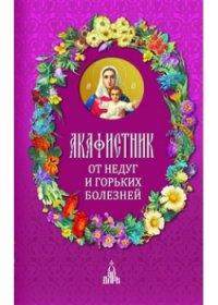"""Бакулина И.В. """"Акафистник. От недуг и горьких болезней"""", книга из серии: Молитвословы"""