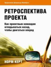 """Керт Норм """"Ретроспектива проекта. Как проектным командам оглядываться назад, чтобы двигаться вперед"""", книга из серии: Управление проектами в бизнесе, консалтинг"""
