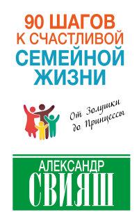 """Свияш Александр Григорьевич """"90 шагов к счастливой семейной жизни"""", книга из серии: Счастье"""
