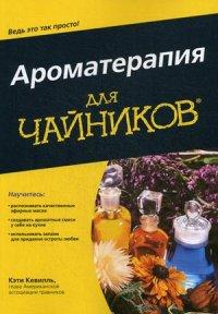 """Кевилль Кэти """"Ароматерапия для """"чайников"""""""", книга из серии: Ароматерапия"""