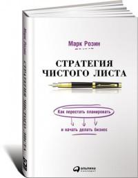 """Розин Марк """"Стратегия чистого листа. Как перестать планировать и начать делать бизнес"""", книга из серии: Предпринимательство, торговля"""