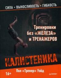 """Уэйд Пол """"Тренировки без """"железа"""" и тренажеров. Калистеника"""", книга из серии: Фитнес, пилатес"""