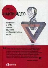 """Альтшуллер Генрих Саулович """"Найти идею. Введение в ТРИЗ - теорию решения изобретательских задач"""", книга из серии: Интеллект. Память. Творчество"""