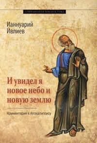 """Ивлиев И. """"И увидел я новое небо и новую землю"""", книга из серии: Православная литература"""