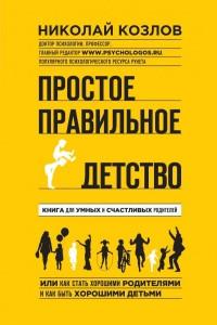 """Козлов Николай """"Простое правильное детство. Книга для умных и счастливых родителей"""", книга из серии: Семейное воспитание и образование"""