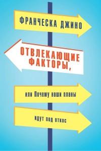 """Джино Ф. """"Отвлекающие факторы, или Почему наши планы идут под откос"""", книга из серии: Карьера. Лидерство. Власть"""