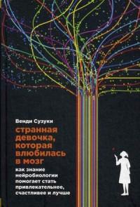 """Сузуки Венди """"Странная девочка, которая влюбилась в мозг. Как знание нейробиологии помогает стать привлекательнее, счастливее и лучше"""", книга из серии: Саморазвитие. Психотренинг"""