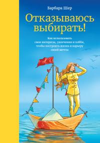 """Шер Б. """"Отказываюсь выбирать! Как использовать свои интересы, увлечения и хобби, чтобы построить жизнь и карьеру своей мечты"""", книга из серии: Карьера"""