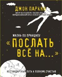 """Паркин Джон """"Жизнь по принципу «Послать все на...». Нестандартный путь к полному счастью"""", книга из серии: Счастье"""