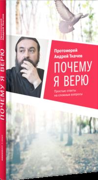 """Ткачев А. """"Почему я верю. Простые ответы на сложные вопросы"""", книга из серии: Православная литература"""