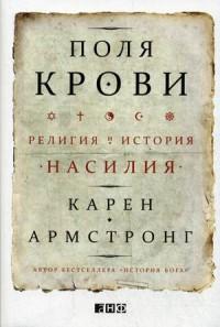 """Армстронг Карен """"Поля крови. Религия и история насилия"""", книга из серии: Общие вопросы. История религии"""