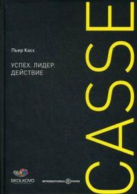 """Касс Пьер """"Успех. Лидер. Действие"""", книга из серии: Карьера. Лидерство. Власть"""
