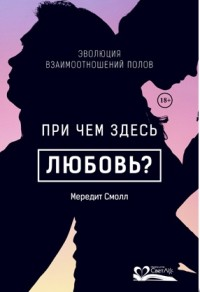 """Смолл М. """"При чем здесь любовь? Эволюция взаимоотношений полов"""", книга из серии: Любовь"""