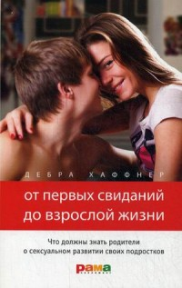 """Хаффнер Дебра """"От первых свиданий до взрослой жизни. Что должны знать родители о сексуальном развитии своих подростков"""", книга из серии: Дети и родители"""