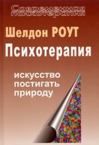 """Роут Шелдон """"Психотерапия. Искусство постигать природу"""", книга из серии: Практическая психология. Психотерапия"""