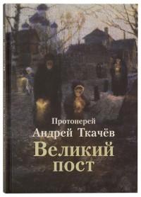 """Протоиерей Андрей Ткачев """"Великий пост"""", книга из серии: Проповеди, беседы"""