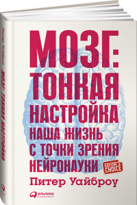 """Уайброу П. """"Мозг. Тонкая настройка. Наша жизнь с точки зрения нейронауки"""", книга из серии: Интеллект. Память. Творчество"""