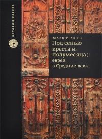 """""""Под сенью креста и полумесяца. Евреи в средние века"""", книга из серии: Иудаизм"""