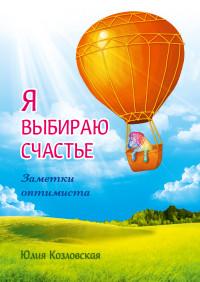"""Козловская Юлия """"Я выбираю счастье. Заметки оптимиста (redesign)"""", книга из серии: Счастье"""
