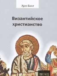 """Балл Хуго """"Византийское христианство"""", книга из серии: Общие вопросы. История христианства"""