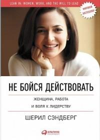 """Сэндберг Ш. """"Не бойся действовать. Женщина, работа и воля к лидерству"""", книга из серии: Карьера"""