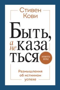 """Кови С. """"Быть, а не казаться. Размышления об истинном успехе"""", книга из серии: Карьера. Лидерство. Власть"""