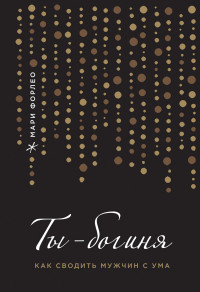 """Форлео М. """"Ты - богиня! Как сводить мужчин с ума"""", книга из серии: Справочные и практические пособия по сексу"""