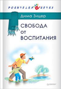 """Зицер Дима """"Свобода от воспитания"""", книга из серии: Дети и родители"""