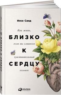 """Санд Илсе """"Близко к сердцу. Как жить, если вы слишком чувствительный человек"""", книга из серии: Общие вопросы"""