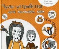 """Слободян Кристина """"Чудо-устройства для молодых мам"""", книга из серии: Дети и родители"""