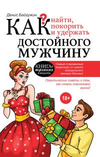 """Байгужин Д.Н. """"Как найти, покорить и удержать достойного мужчину"""", книга из серии: Любовь"""