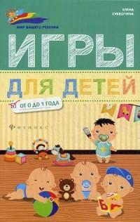 """Субботина Елена Александровна """"Игры для детей. От 0 до 1 года"""", книга из серии: Дети до 1 года"""