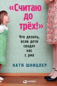 """Шницлер Катя """"Считаю до трех! Что делать, если дети сводят нас с ума"""", книга из серии: Дети и родители"""
