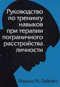 """Лайнен Марша М. """"Руководство по тренингу навыков при терапии пограничного расстройства личности"""", книга из серии: Практическая психология. Психотерапия"""