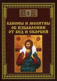 """""""Каноны и молитвы об избавлении от бед и скорбей"""", книга из серии: Молитвословы"""