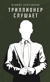 """Аляутдинов Ш. """"Триллионер слушает"""", книга из серии: Карьера. Лидерство. Власть"""