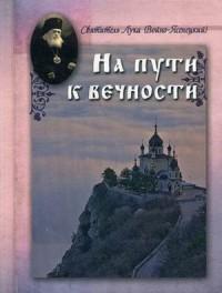 """Чунтонова Н.И. """"На пути к вечности. Святитель Лука (Войно-Ясенецкий)"""", книга из серии: Жития святых"""
