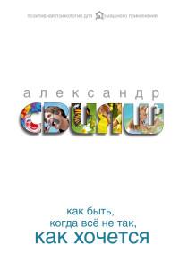"""Свияш А.Г. """"Как быть, когда все не так, как хочется"""", книга из серии: Общие вопросы"""