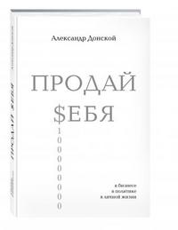 """Донской А. """"ПРОДАЙ $ЕБЯ в бизнесе, в политике, в личной жизни"""", книга из серии: Карьера. Лидерство. Власть"""