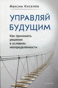 """Киселев Максим В. """"Управляй будущим. Как принимать решения в условиях неопределенности"""", книга из серии: Маркетинг"""