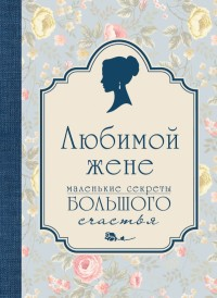 """""""Любимой жене. Маленькие секреты большого счастья"""", книга из серии: Общие рекомендации для женщин"""
