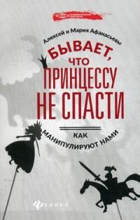 """Афанасьев Алексей Владимирович  """"Бывает, что принцессу не спасти. Как манипулируют нами"""", книга из серии: Общение. Убеждение"""