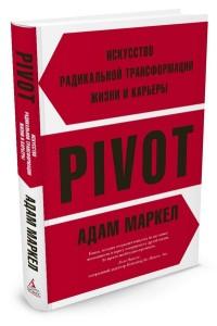 """Маркел А. """"PIVOT. Искусство радикальной трансформации жизни и карьеры"""", книга из серии: Карьера. Лидерство. Власть"""