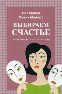 """Минирт Фрэнк  """"Выбираем счастье. Как освободиться от депрессии"""", книга из серии: Практическая психология. Психотерапия"""