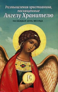 """""""Размышления христианина, посвященные Ангелу Хранителю, на каждый день месяца"""", книга из серии: Православная литература"""