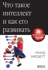 """Нисбетт Р. """"Что такое интеллект и как его развивать. Роль образования и традиций"""", книга из серии: История образования и педагогики"""